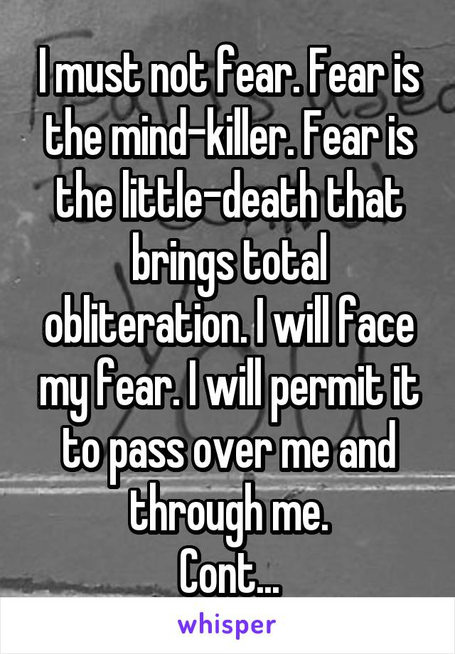I must not fear. Fear is the mind-killer. Fear is the little-death that brings total obliteration. I will face my fear. I will permit it to pass over me and through me. Cont...