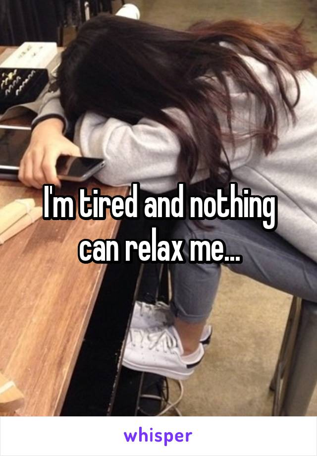 I'm tired and nothing can relax me...