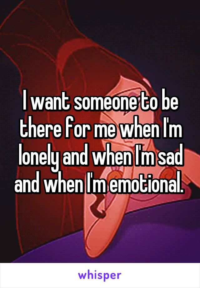 I want someone to be there for me when I'm lonely and when I'm sad and when I'm emotional.