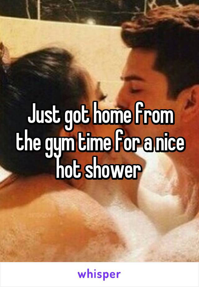 Just got home from the gym time for a nice hot shower