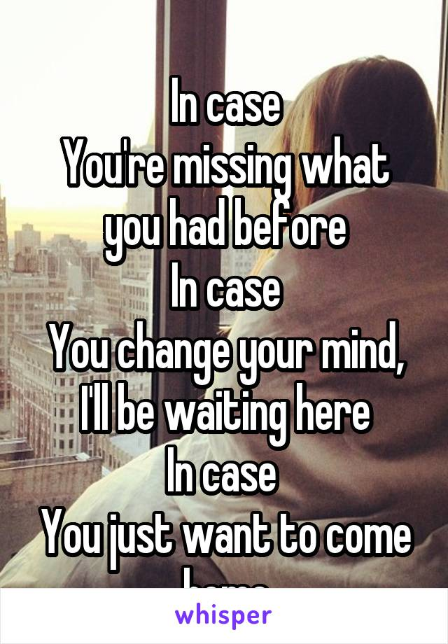 In case You're missing what you had before In case You change your mind, I'll be waiting here In case  You just want to come home