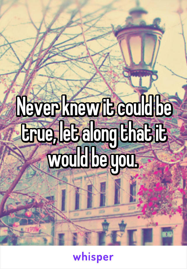 Never knew it could be true, let along that it would be you.