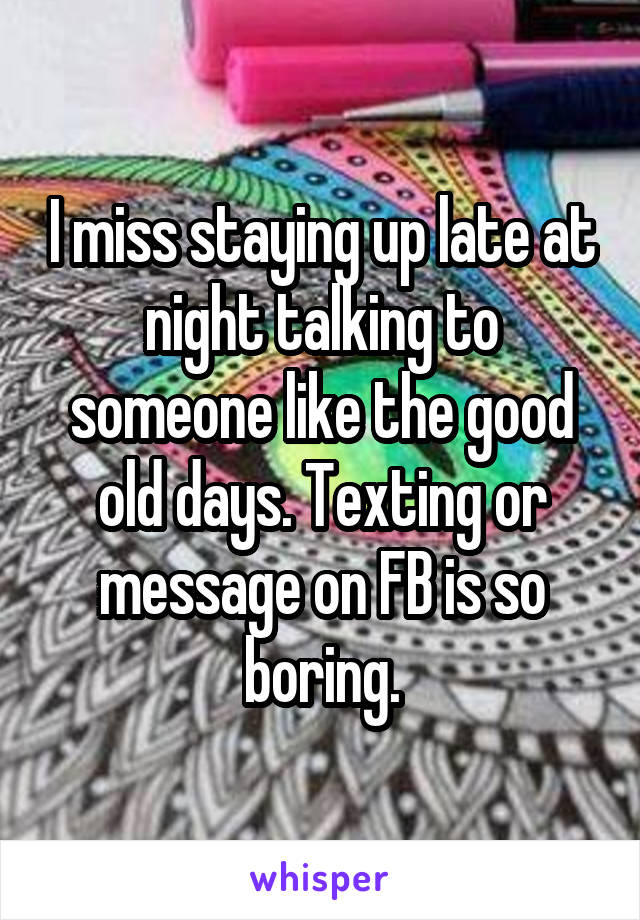 I miss staying up late at night talking to someone like the good old days. Texting or message on FB is so boring.