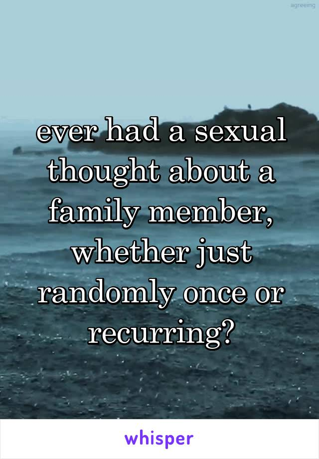 ever had a sexual thought about a family member, whether just randomly once or recurring?