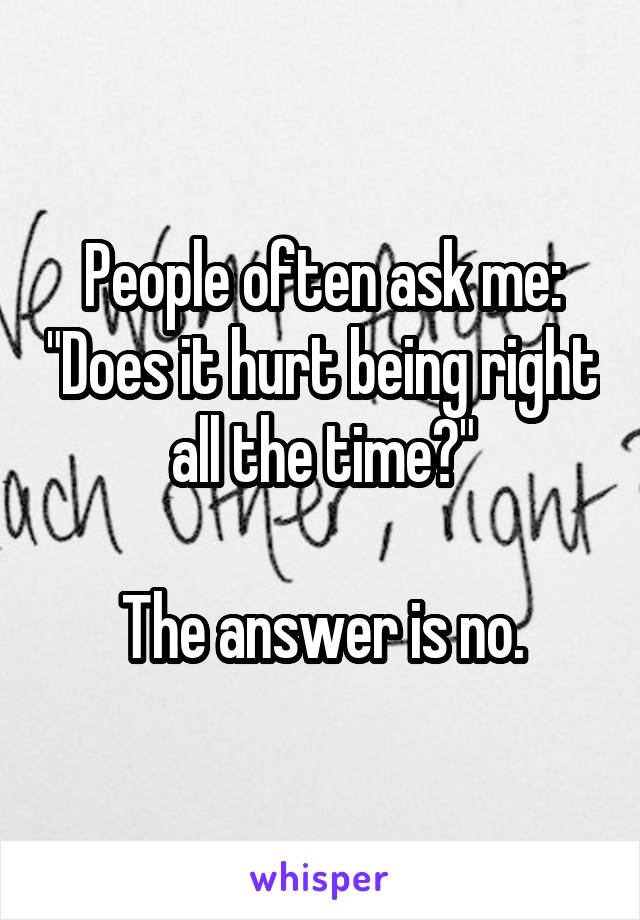 """People often ask me: """"Does it hurt being right all the time?""""  The answer is no."""