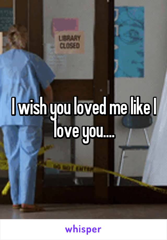 I wish you loved me like I love you....