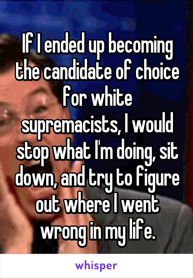 If I ended up becoming the candidate of choice for white supremacists, I would stop what I'm doing, sit down, and try to figure out where I went wrong in my life.