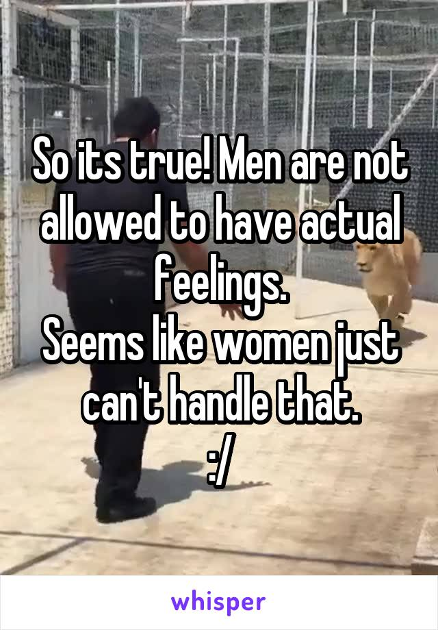 So its true! Men are not allowed to have actual feelings. Seems like women just can't handle that. :/