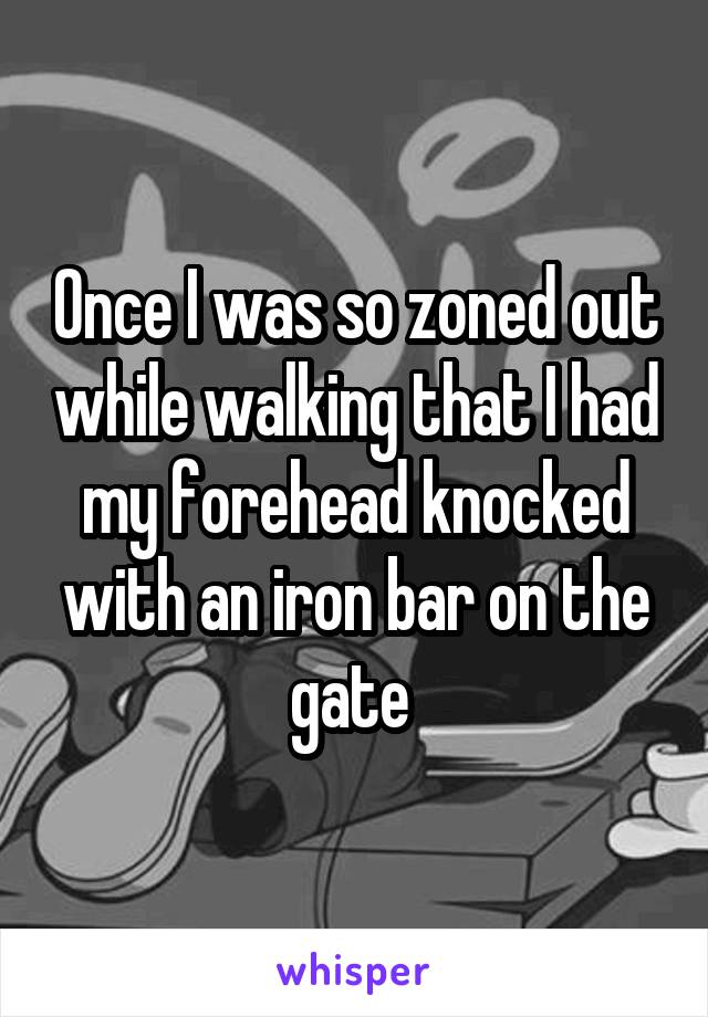 Once I was so zoned out while walking that I had my forehead knocked with an iron bar on the gate