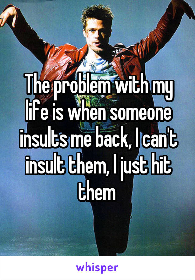 The problem with my life is when someone insults me back, I can't insult them, I just hit them