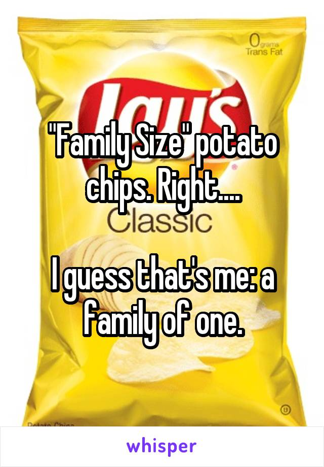 """Family Size"" potato chips. Right....  I guess that's me: a family of one."