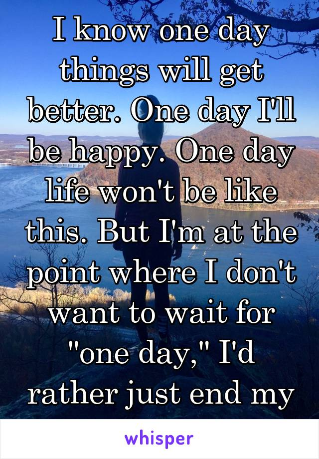 "I know one day things will get better. One day I'll be happy. One day life won't be like this. But I'm at the point where I don't want to wait for ""one day,"" I'd rather just end my life."