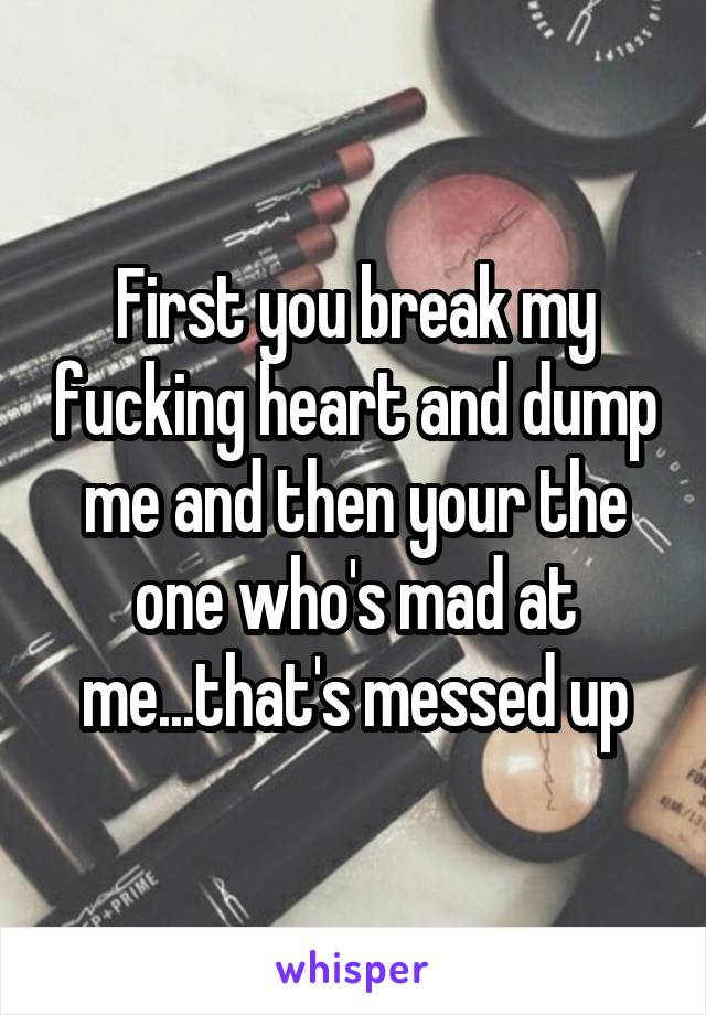 First you break my fucking heart and dump me and then your the one who's mad at me...that's messed up