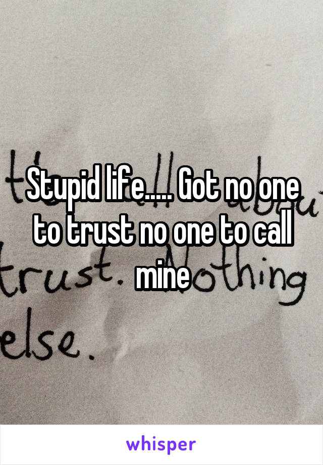 Stupid life..... Got no one to trust no one to call mine