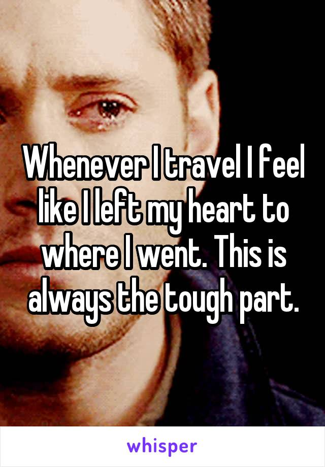 Whenever I travel I feel like I left my heart to where I went. This is always the tough part.