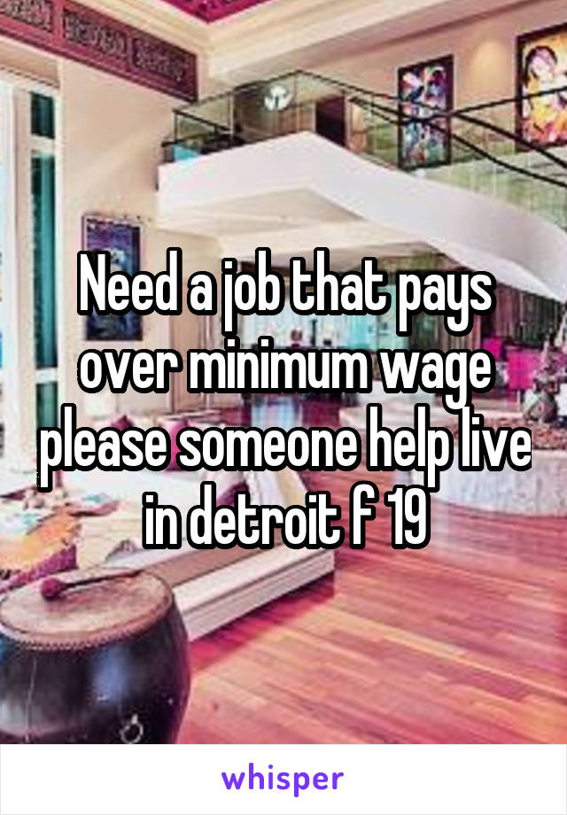 Need a job that pays over minimum wage please someone help live in detroit f 19