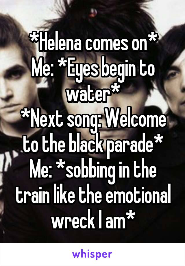 *Helena comes on* Me: *Eyes begin to water* *Next song: Welcome to the black parade* Me: *sobbing in the train like the emotional wreck I am*