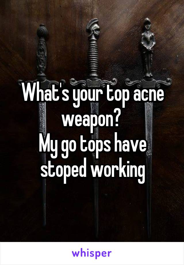 What's your top acne weapon?  My go tops have stoped working