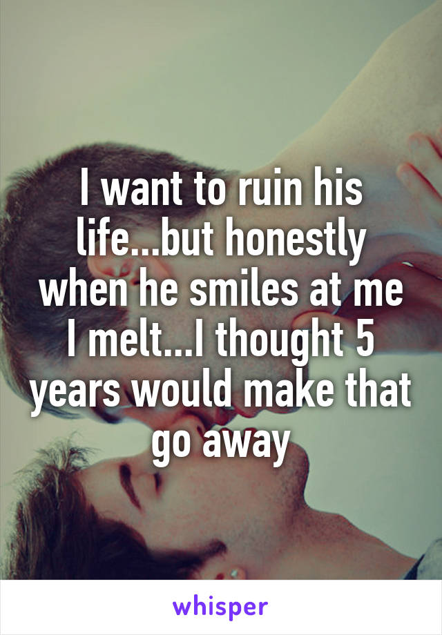 I want to ruin his life...but honestly when he smiles at me I melt...I thought 5 years would make that go away