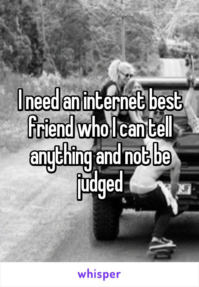 I need an internet best friend who I can tell anything and not be judged