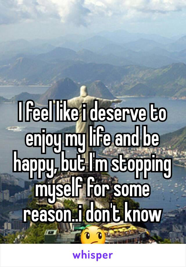 I feel like i deserve to enjoy my life and be happy, but I'm stopping myself for some reason..i don't know 😞