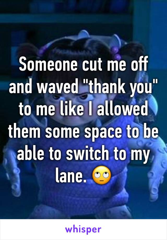 """Someone cut me off and waved """"thank you"""" to me like I allowed them some space to be able to switch to my lane. 🙄"""