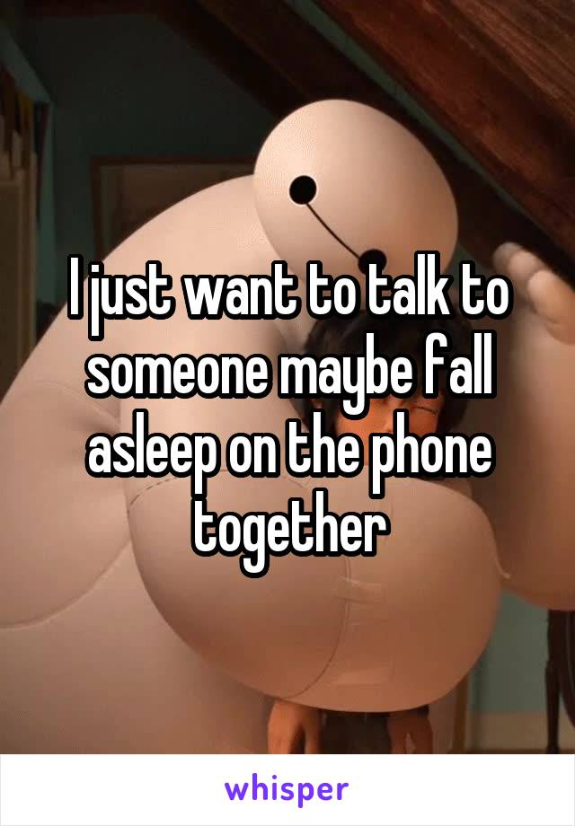 I just want to talk to someone maybe fall asleep on the phone together