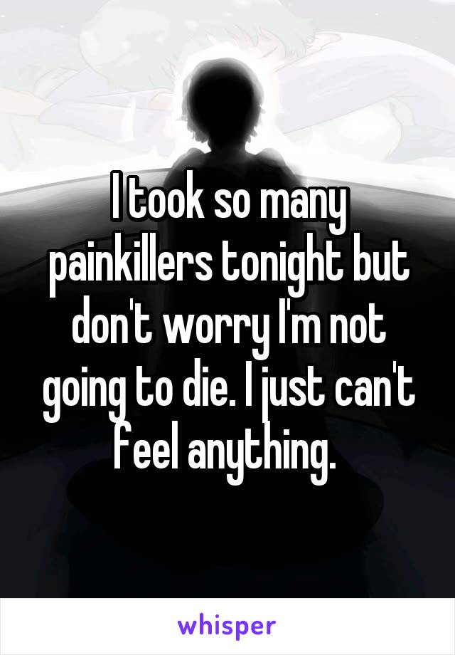 I took so many painkillers tonight but don't worry I'm not going to die. I just can't feel anything.