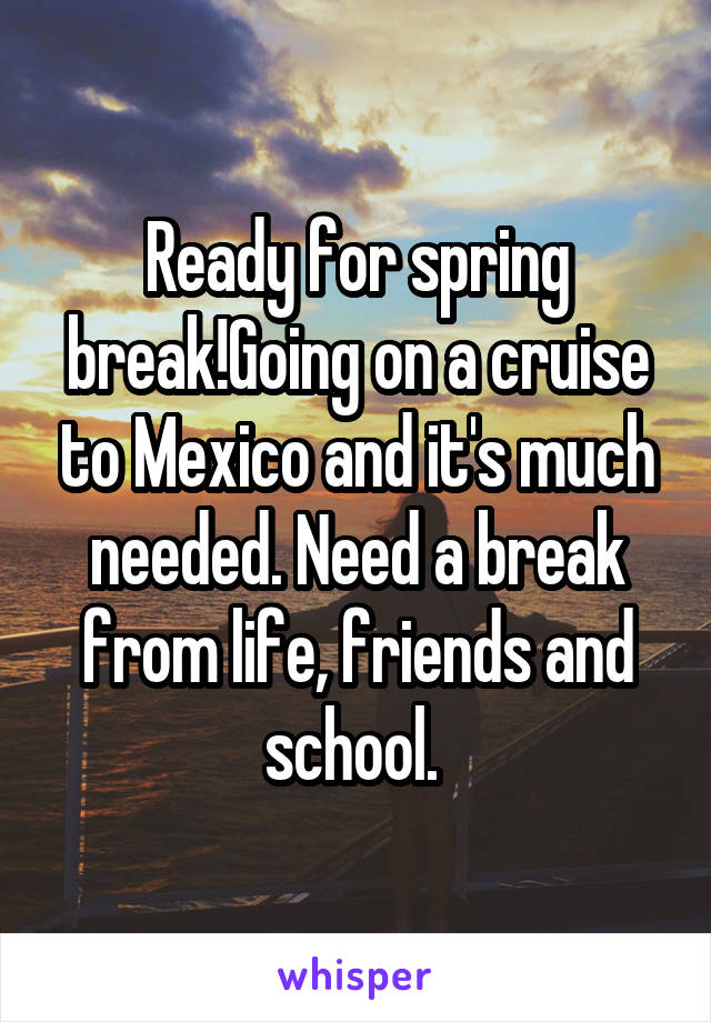 Ready for spring break!Going on a cruise to Mexico and it's much needed. Need a break from life, friends and school.