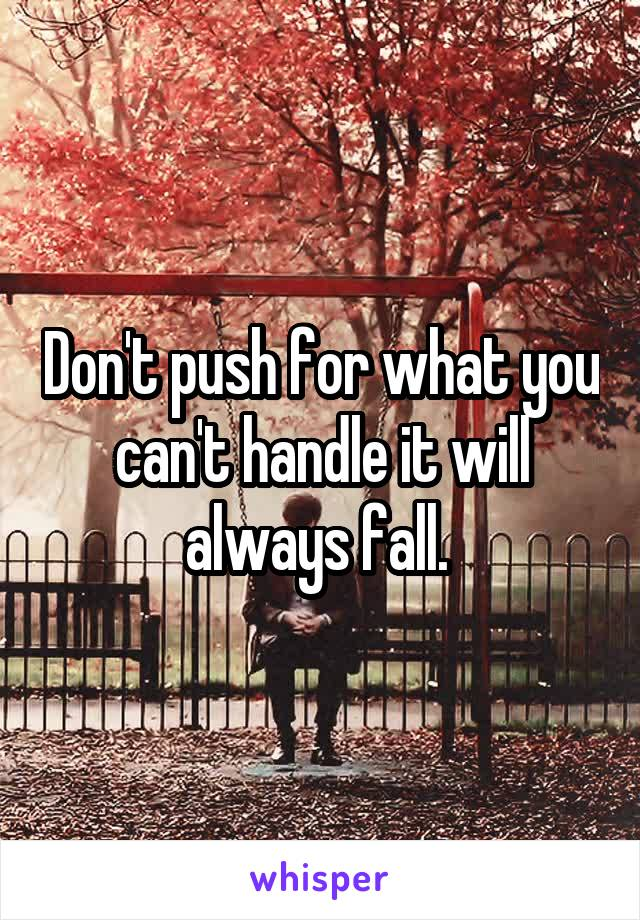 Don't push for what you can't handle it will always fall.