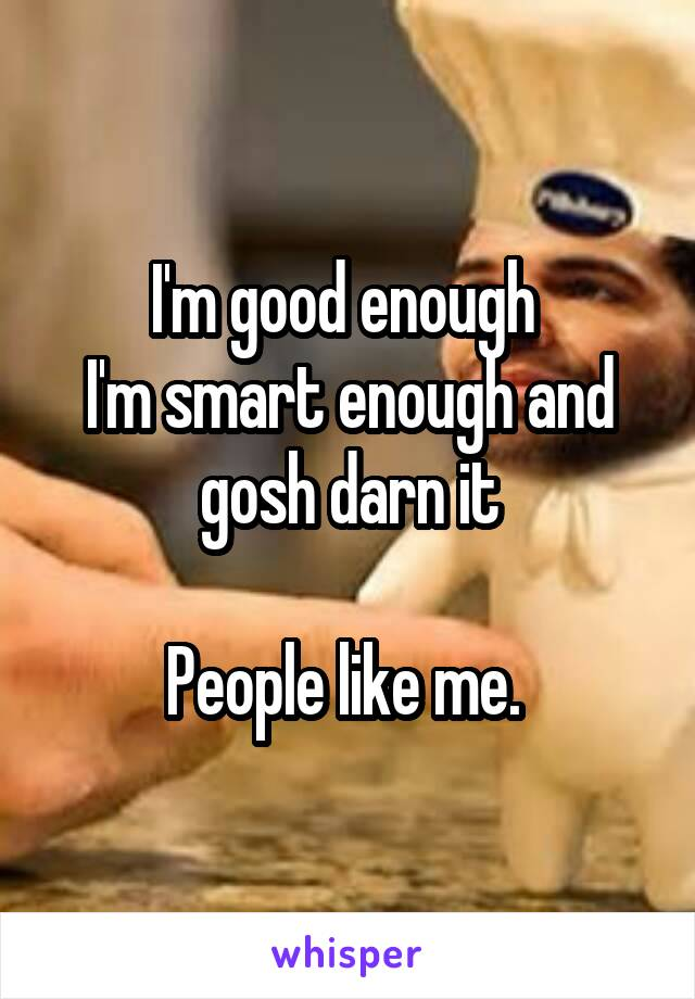 I'm good enough  I'm smart enough and gosh darn it  People like me.