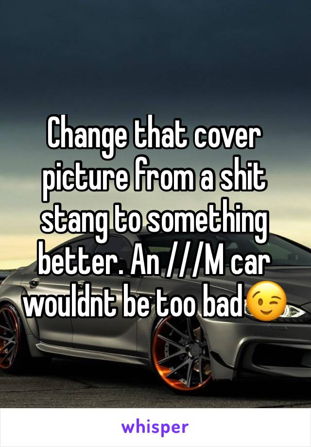 Change that cover picture from a shit stang to something better. An ///M car wouldnt be too bad😉