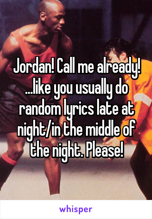 Jordan! Call me already! ...like you usually do random lyrics late at night/in the middle of the night. Please!