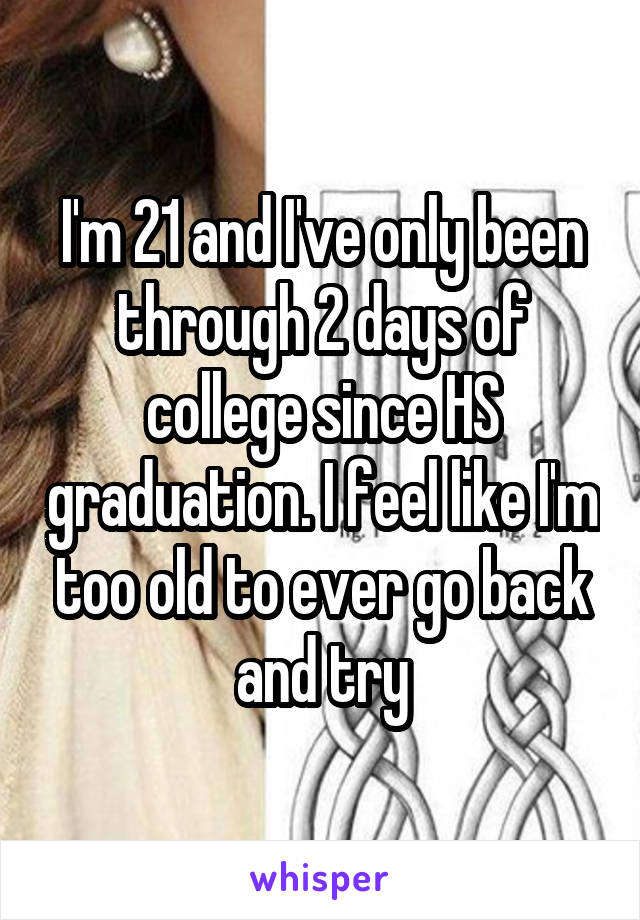 I'm 21 and I've only been through 2 days of college since HS graduation. I feel like I'm too old to ever go back and try