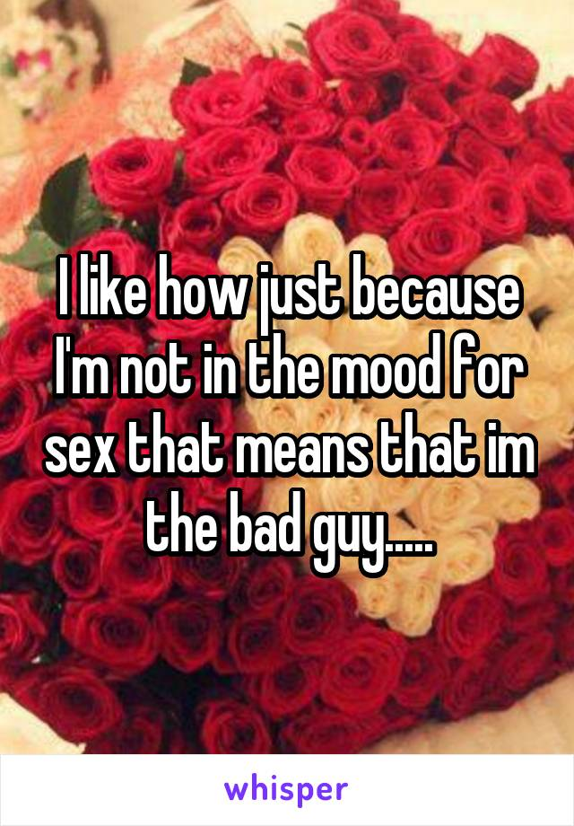 I like how just because I'm not in the mood for sex that means that im the bad guy.....