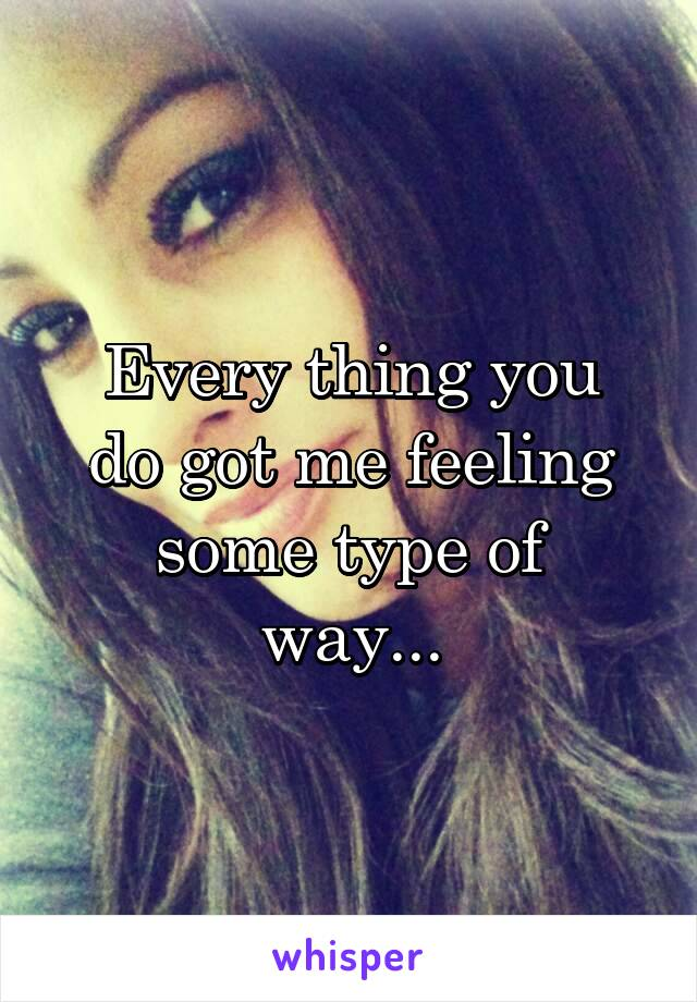 Every thing you do got me feeling some type of way...