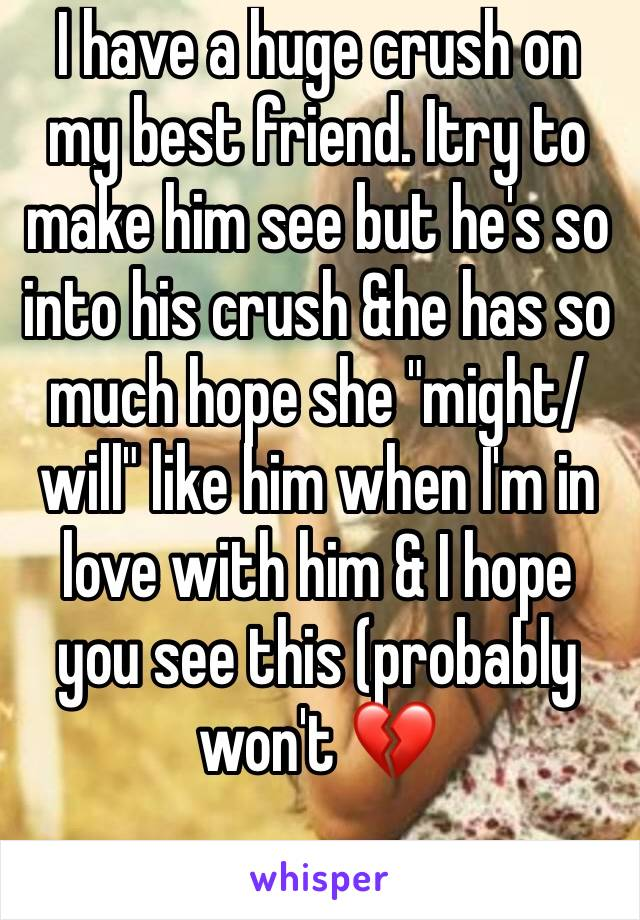 "I have a huge crush on my best friend. Itry to make him see but he's so into his crush &he has so much hope she ""might/will"" like him when I'm in love with him & I hope you see this (probably won't 💔"