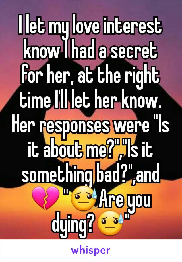 """I let my love interest know I had a secret for her, at the right time I'll let her know. Her responses were """"Is it about me?"""",""""Is it something bad?"""",and 💔 """"😓Are you dying?😓"""""""