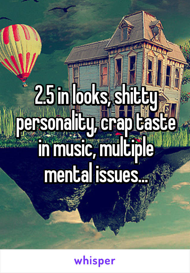 2.5 in looks, shitty personality, crap taste in music, multiple mental issues...