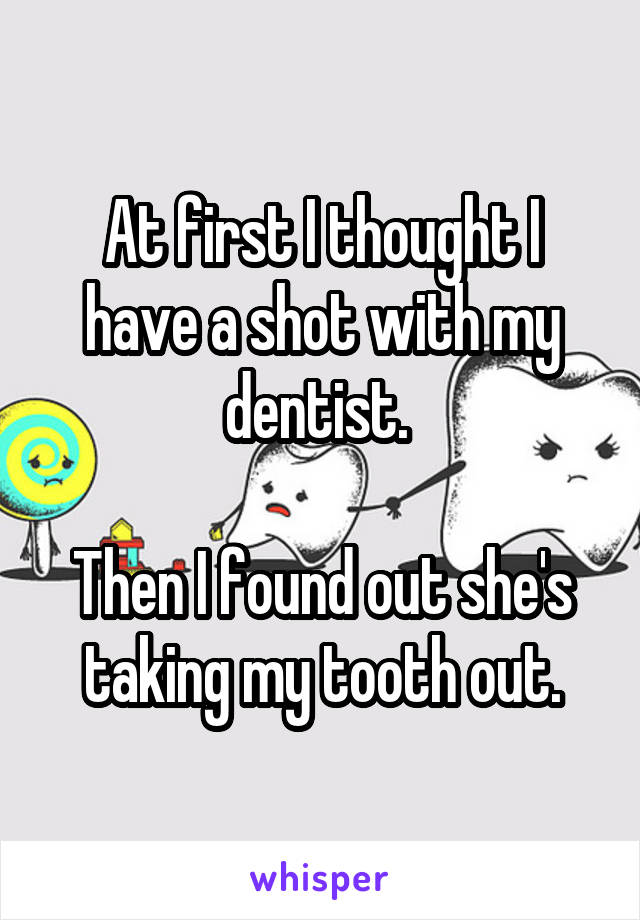 At first I thought I have a shot with my dentist.   Then I found out she's taking my tooth out.