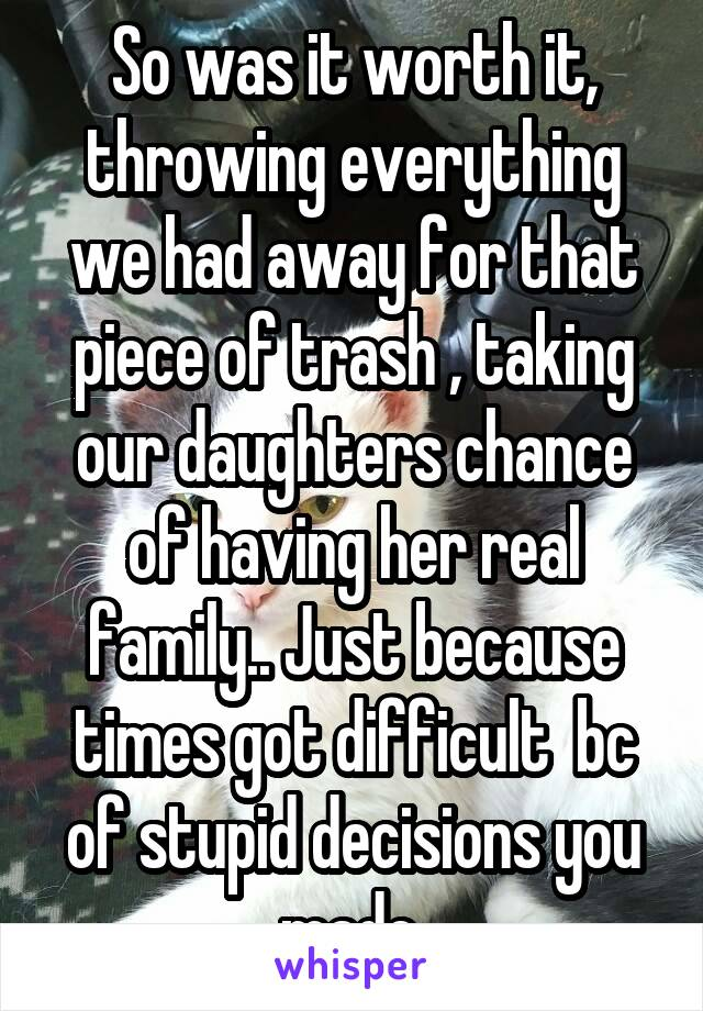 So was it worth it, throwing everything we had away for that piece of trash , taking our daughters chance of having her real family.. Just because times got difficult  bc of stupid decisions you made.