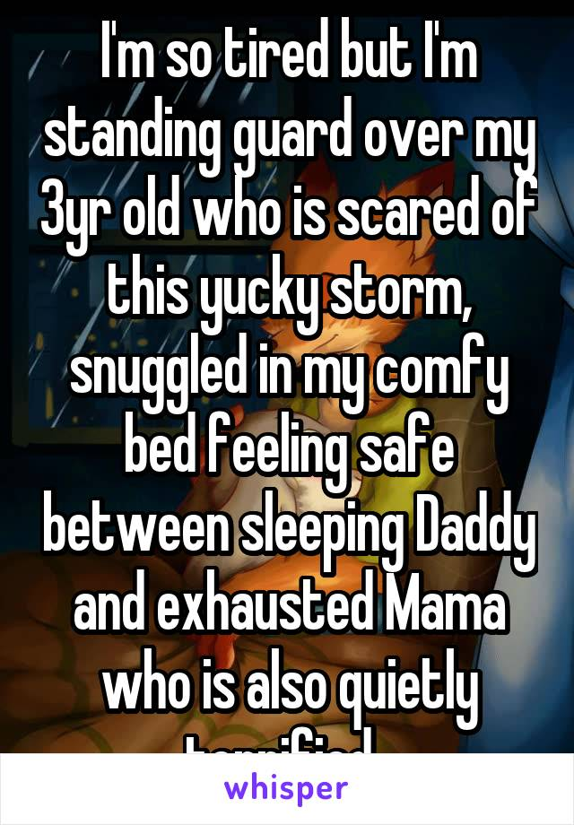 I'm so tired but I'm standing guard over my 3yr old who is scared of this yucky storm, snuggled in my comfy bed feeling safe between sleeping Daddy and exhausted Mama who is also quietly terrified.