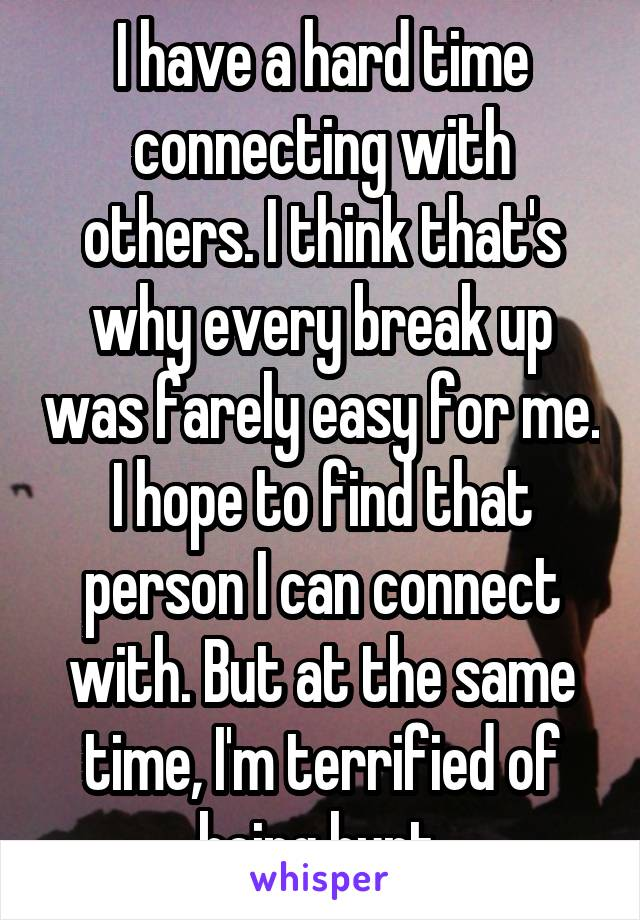 I have a hard time connecting with others. I think that's why every break up was farely easy for me. I hope to find that person I can connect with. But at the same time, I'm terrified of being hurt.