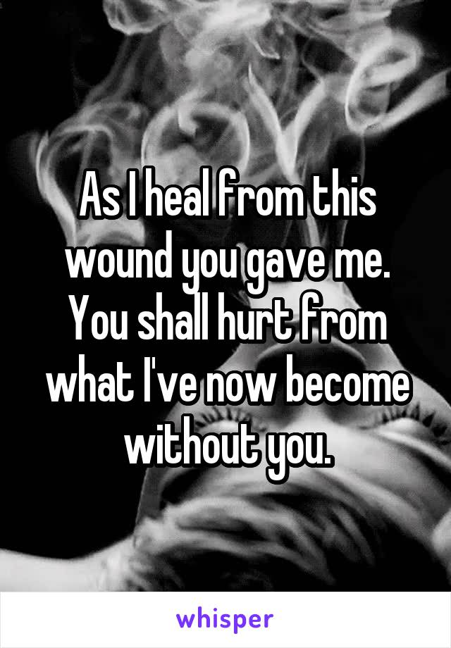 As I heal from this wound you gave me. You shall hurt from what I've now become without you.