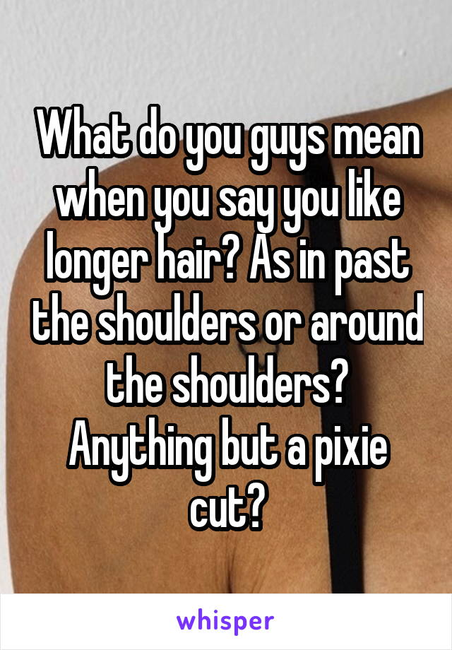What do you guys mean when you say you like longer hair? As in past the shoulders or around the shoulders? Anything but a pixie cut?