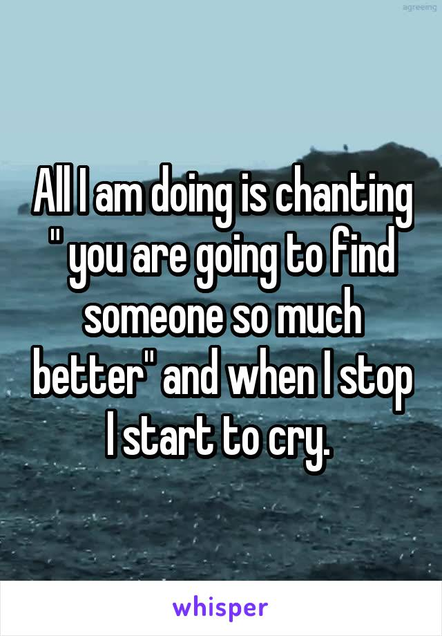 """All I am doing is chanting """" you are going to find someone so much better"""" and when I stop I start to cry."""
