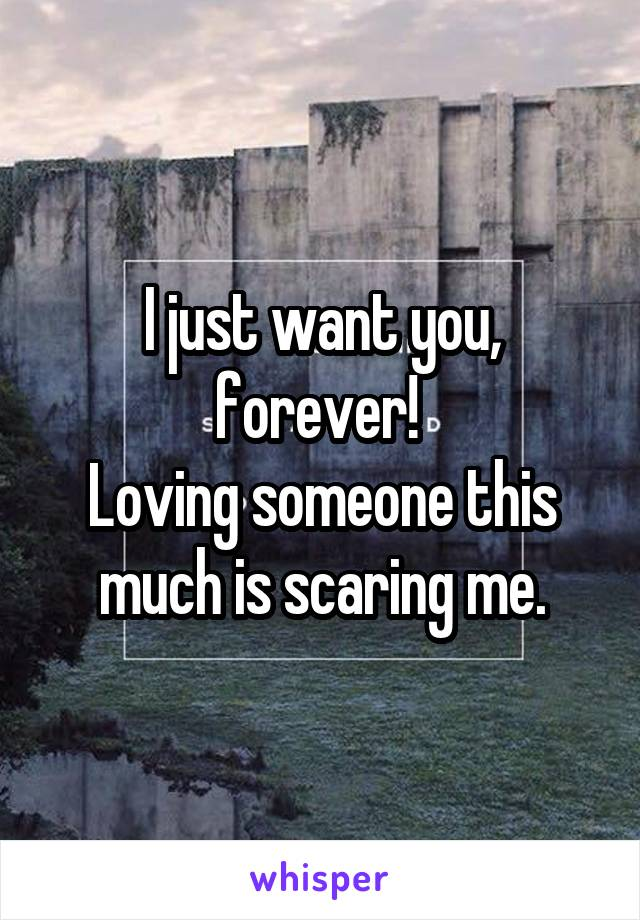 I just want you, forever!  Loving someone this much is scaring me.