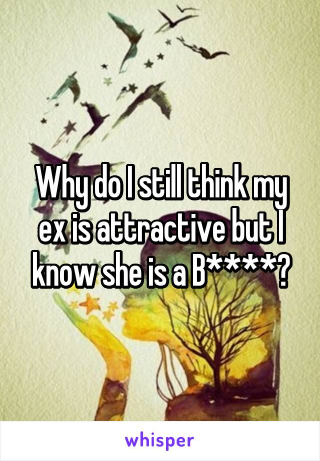 Why do I still think my ex is attractive but I know she is a B****?