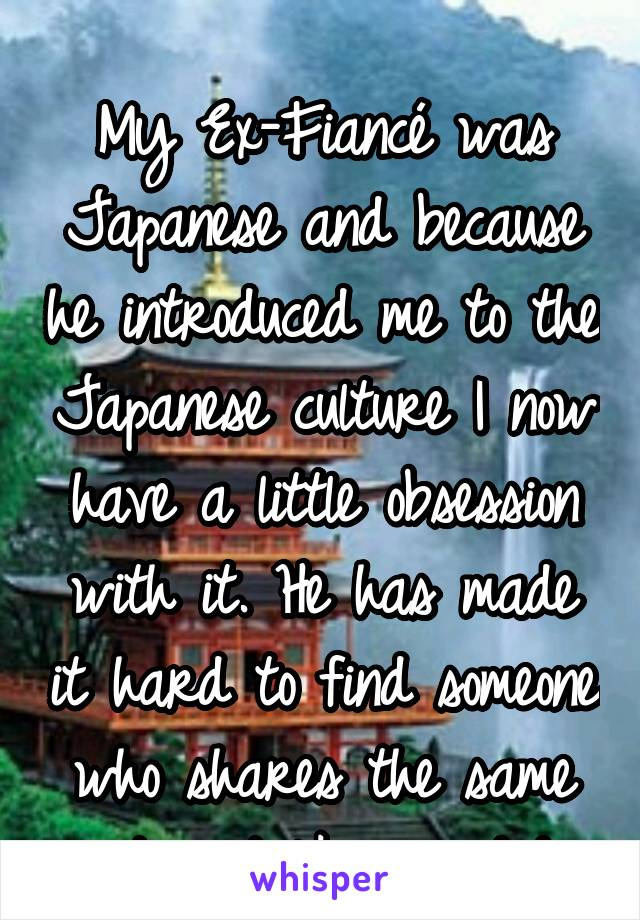 My Ex-Fiancé was Japanese and because he introduced me to the Japanese culture I now have a little obsession with it. He has made it hard to find someone who shares the same interest like we did.