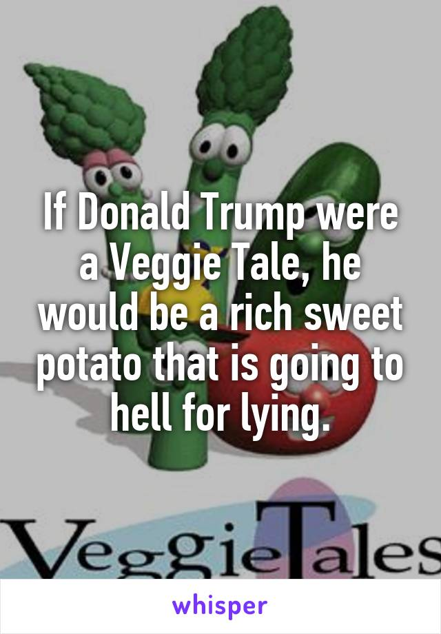 If Donald Trump were a Veggie Tale, he would be a rich sweet potato that is going to hell for lying.